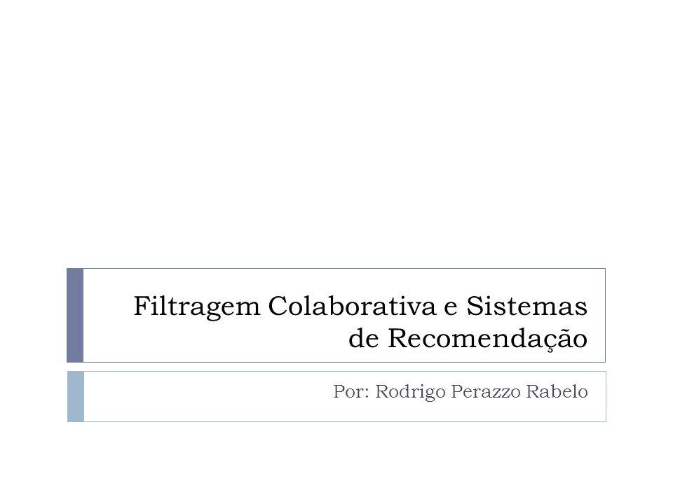 Filtragem Colaborativa e Sistemas de Recomendação Por: Rodrigo Perazzo Rabelo