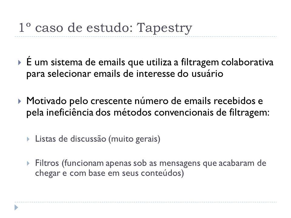 1º caso de estudo: Tapestry É um sistema de emails que utiliza a filtragem colaborativa para selecionar emails de interesse do usuário Motivado pelo crescente número de emails recebidos e pela ineficiência dos métodos convencionais de filtragem: Listas de discussão (muito gerais) Filtros (funcionam apenas sob as mensagens que acabaram de chegar e com base em seus conteúdos)