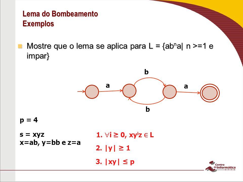 Lema do Bombeamento Exemplos Mostre que o lema se aplica para L = {ab n a| n >=1 e impar} Mostre que o lema se aplica para L = {ab n a| n >=1 e impar} p = 4 s = xyz x=ab, y=bb e z=a 1.
