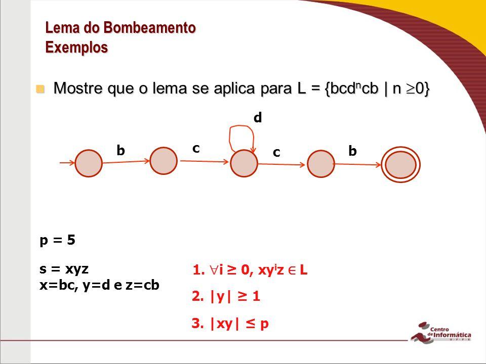 Lema do Bombeamento Exemplos Mostre que o lema se aplica para L = {bcd n cb | n 0} Mostre que o lema se aplica para L = {bcd n cb | n 0} p = 5 s = xyz x=bc, y=d e z=cb 1.