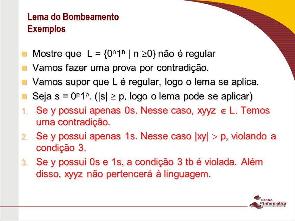 Lema do Bombeamento Exemplos Mostre que L = {0 n 1 n | n 0} não é regular Mostre que L = {0 n 1 n | n 0} não é regular Vamos fazer uma prova por contradição.