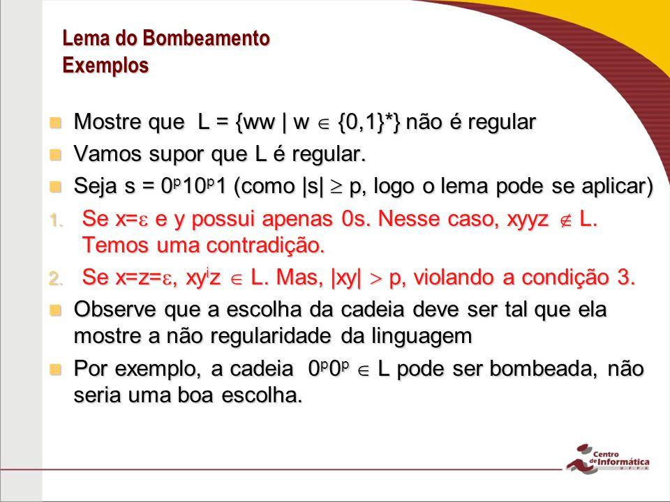 Lema do Bombeamento Exemplos Mostre que L = {ww | w {0,1}*} não é regular Mostre que L = {ww | w {0,1}*} não é regular Vamos supor que L é regular.