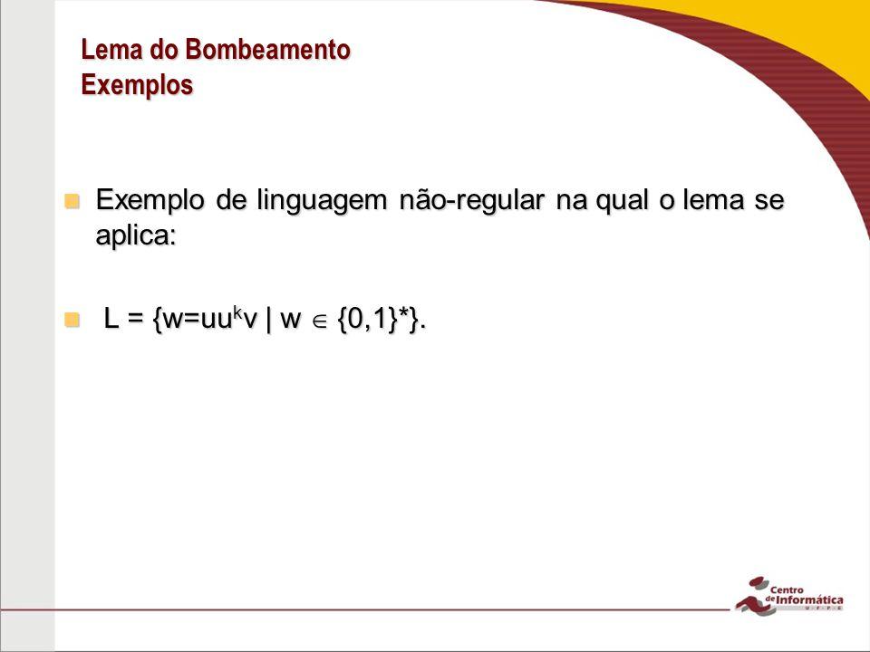 Lema do Bombeamento Exemplos Exemplo de linguagem não-regular na qual o lema se aplica: Exemplo de linguagem não-regular na qual o lema se aplica: L = {w=uu k v | w {0,1}*}.