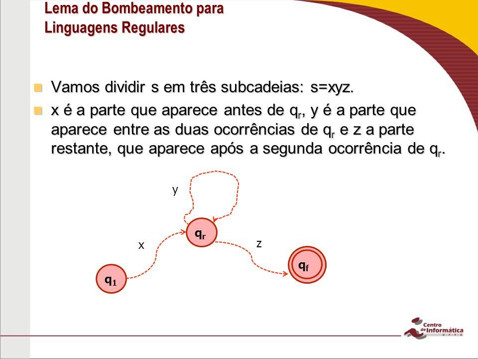 Lema do Bombeamento para Linguagens Regulares Vamos dividir s em três subcadeias: s=xyz.