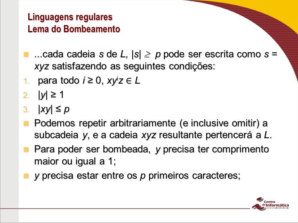 Linguagens regulares Lema do Bombeamento...cada cadeia s de L, |s| p pode ser escrita como s = xyz satisfazendo as seguintes condições:...cada cadeia s de L, |s| p pode ser escrita como s = xyz satisfazendo as seguintes condições: 1.