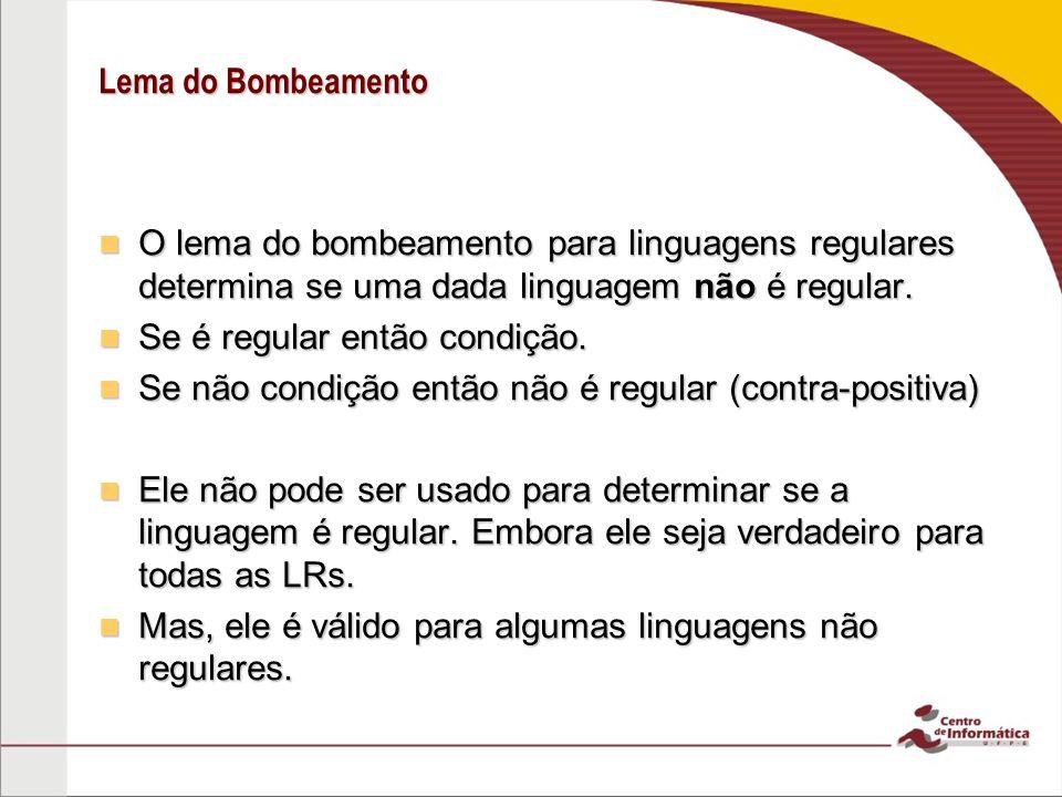 Lema do Bombeamento O lema do bombeamento para linguagens regulares determina se uma dada linguagem não é regular.