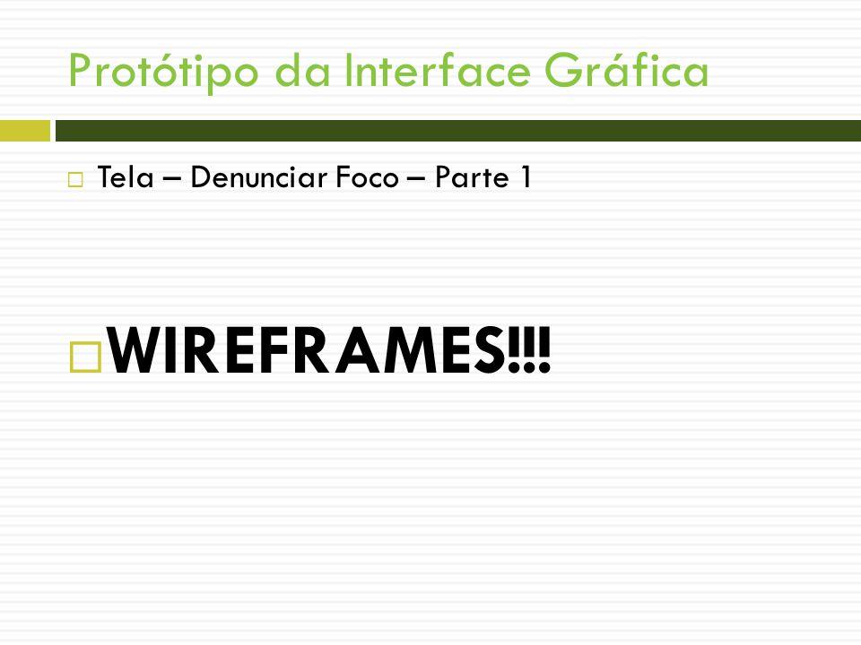 Protótipo da Interface Gráfica Tela – Denunciar Foco – Parte 1 WIREFRAMES!!!
