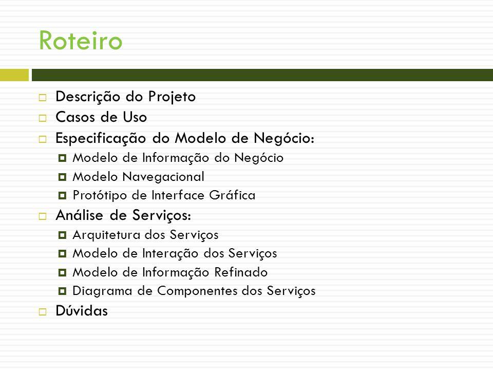 Roteiro Descrição do Projeto Casos de Uso Especificação do Modelo de Negócio: Modelo de Informação do Negócio Modelo Navegacional Protótipo de Interface Gráfica Análise de Serviços: Arquitetura dos Serviços Modelo de Interação dos Serviços Modelo de Informação Refinado Diagrama de Componentes dos Serviços Dúvidas