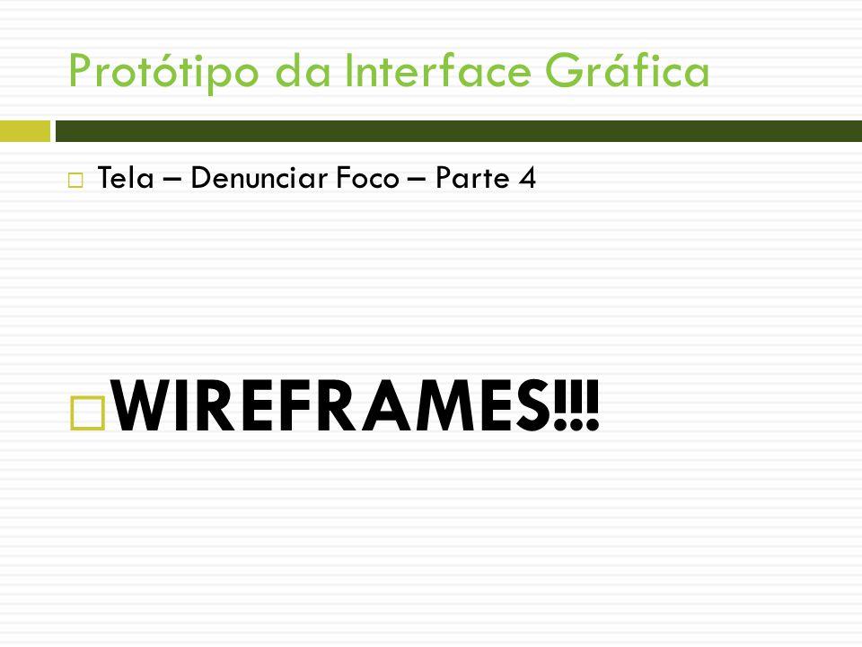 Protótipo da Interface Gráfica Tela – Denunciar Foco – Parte 4 WIREFRAMES!!!
