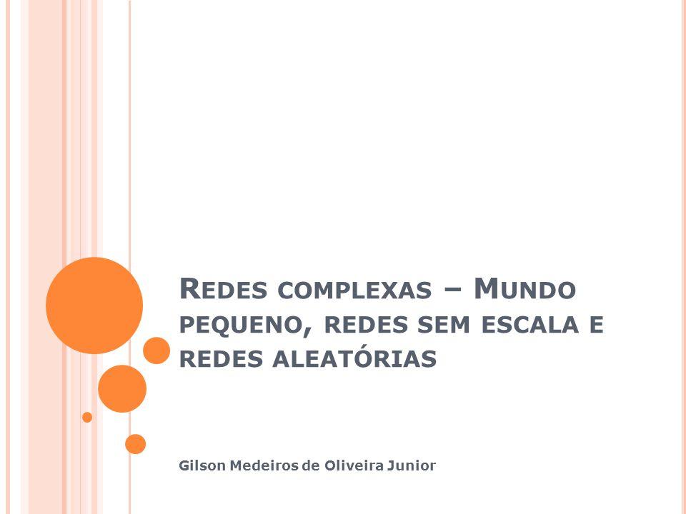 R EDES COMPLEXAS – M UNDO PEQUENO, REDES SEM ESCALA E REDES ALEATÓRIAS Gilson Medeiros de Oliveira Junior
