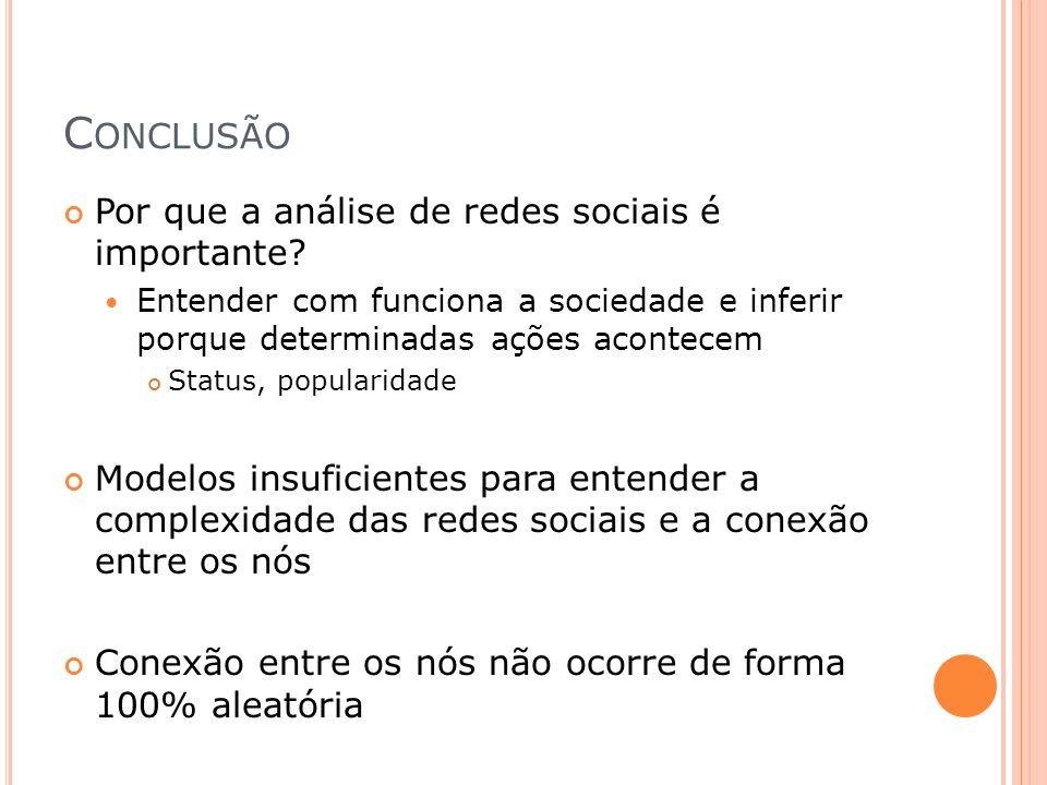C ONCLUSÃO Por que a análise de redes sociais é importante? Entender com funciona a sociedade e inferir porque determinadas ações acontecem Status, po