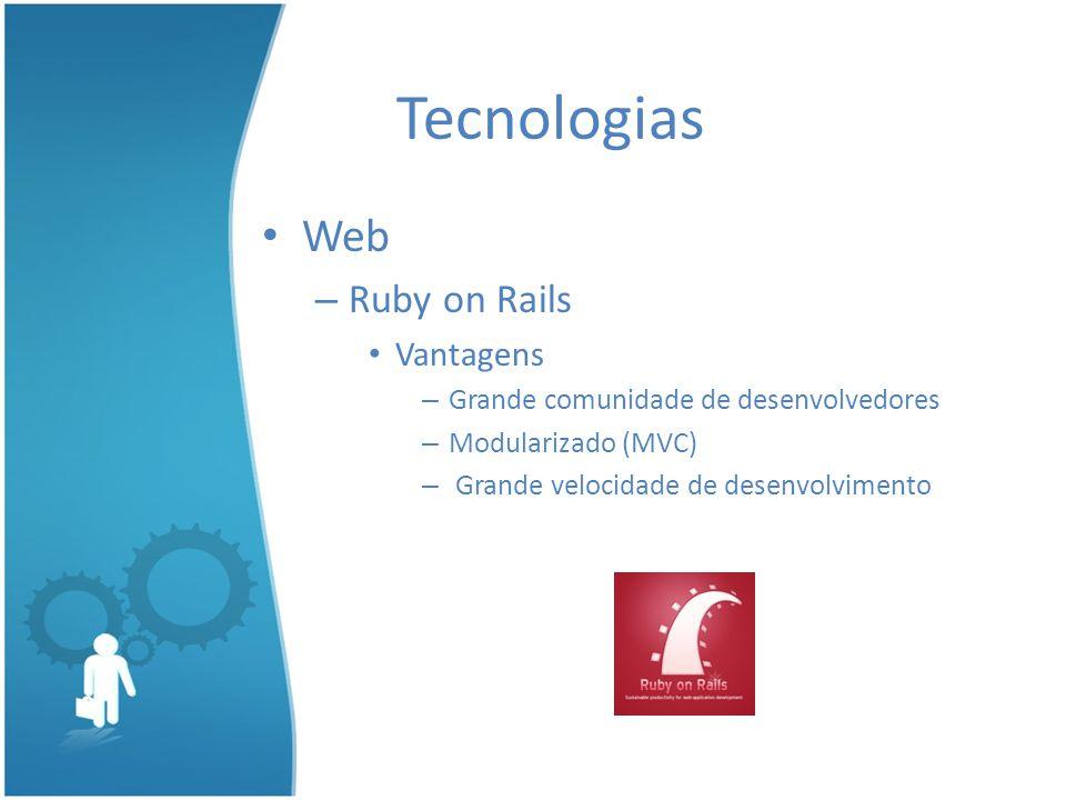 Web – Ruby on Rails Vantagens – Grande comunidade de desenvolvedores – Modularizado (MVC) – Grande velocidade de desenvolvimento Tecnologias