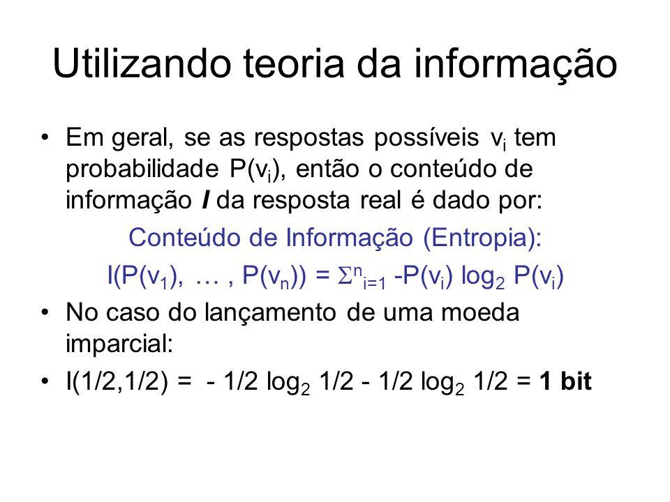 Utilizando teoria da informação Em geral, se as respostas possíveis v i tem probabilidade P(v i ), então o conteúdo de informação I da resposta real é dado por: Conteúdo de Informação (Entropia): I(P(v 1 ), …, P(v n )) = n i=1 -P(v i ) log 2 P(v i ) No caso do lançamento de uma moeda imparcial: I(1/2,1/2) = - 1/2 log 2 1/2 - 1/2 log 2 1/2 = 1 bit