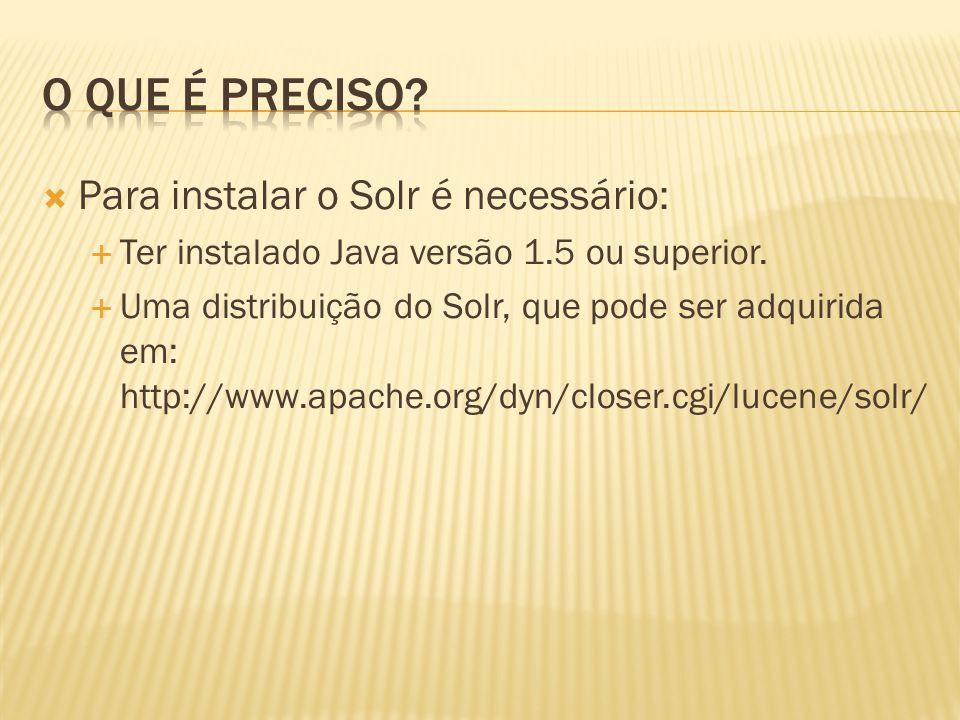 Para instalar o Solr é necessário: Ter instalado Java versão 1.5 ou superior. Uma distribuição do Solr, que pode ser adquirida em: http://www.apache.o
