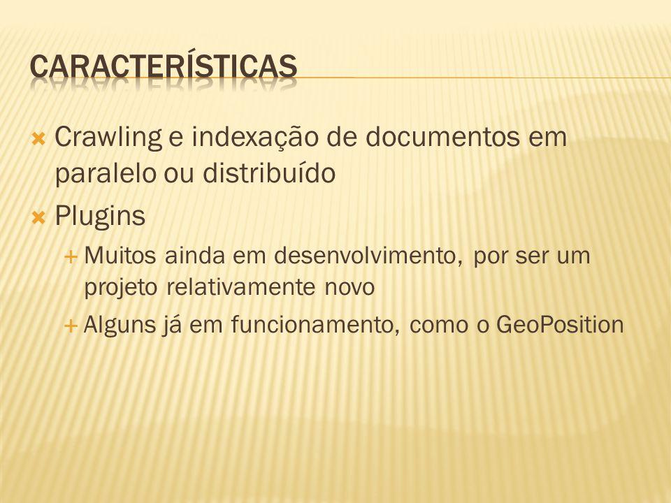 Crawling e indexação de documentos em paralelo ou distribuído Plugins Muitos ainda em desenvolvimento, por ser um projeto relativamente novo Alguns já