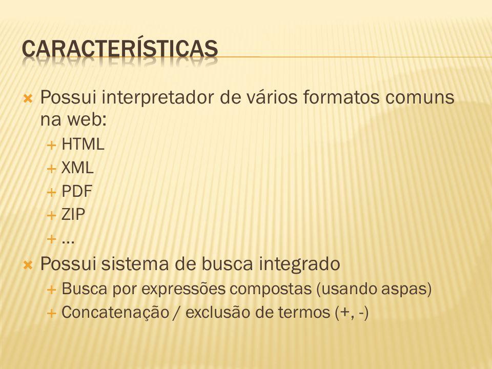 Possui interpretador de vários formatos comuns na web: HTML XML PDF ZIP... Possui sistema de busca integrado Busca por expressões compostas (usando as