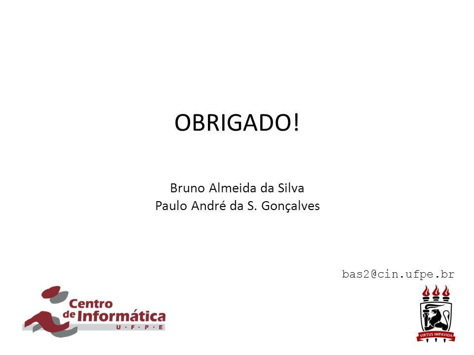 OBRIGADO! Bruno Almeida da Silva Paulo André da S. Gonçalves bas2@cin.ufpe.br