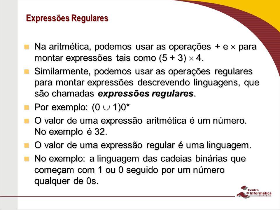 Expressões Regulares Na aritmética, podemos usar as operações + e para montar expressões tais como (5 + 3) 4. Na aritmética, podemos usar as operações