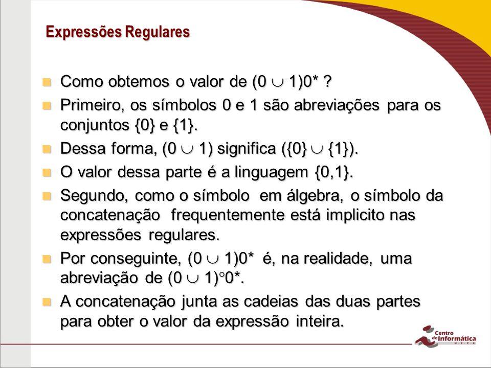 Expressões Regulares Como obtemos o valor de (0 1)0* ? Como obtemos o valor de (0 1)0* ? Primeiro, os símbolos 0 e 1 são abreviações para os conjuntos