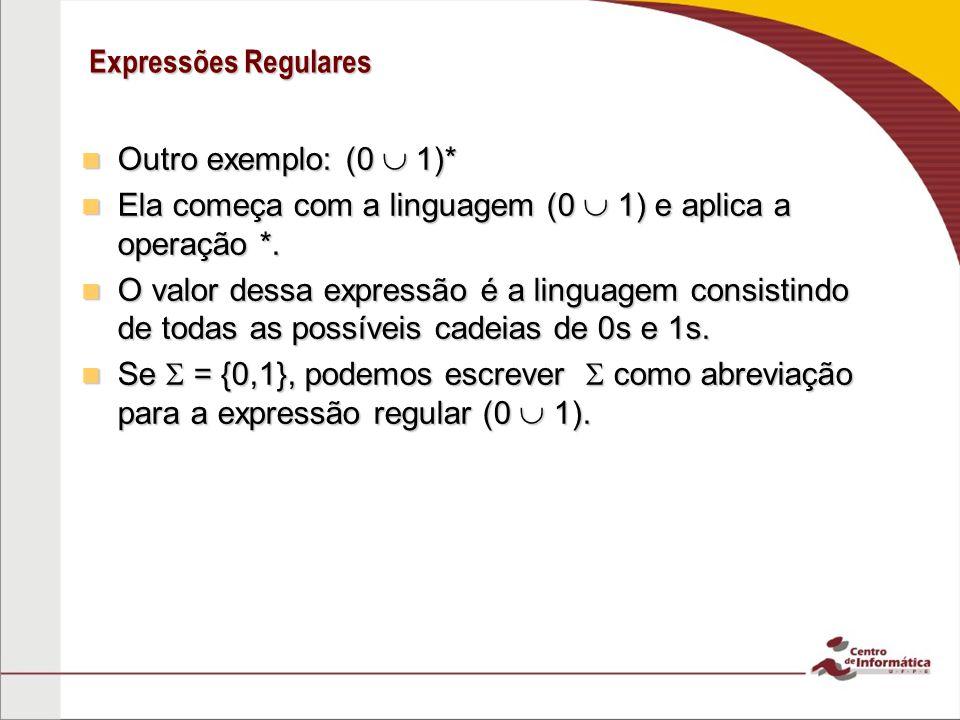 Expressões Regulares Outro exemplo: (0 1)* Outro exemplo: (0 1)* Ela começa com a linguagem (0 1) e aplica a operação *. Ela começa com a linguagem (0