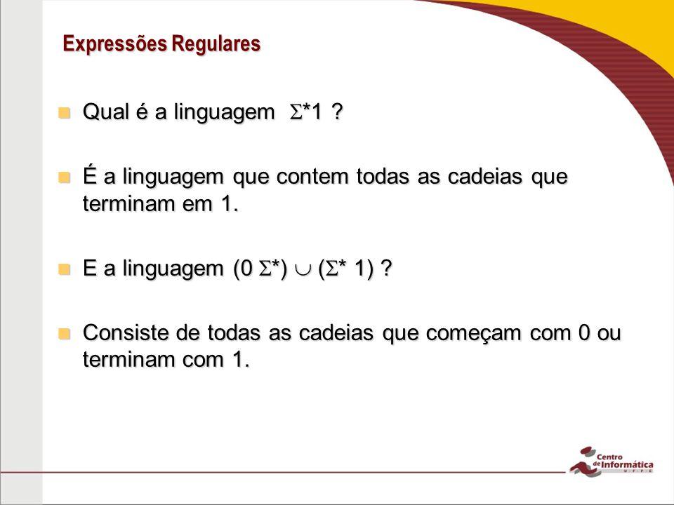 Expressões Regulares Qual é a linguagem *1 ? Qual é a linguagem *1 ? É a linguagem que contem todas as cadeias que terminam em 1. É a linguagem que co