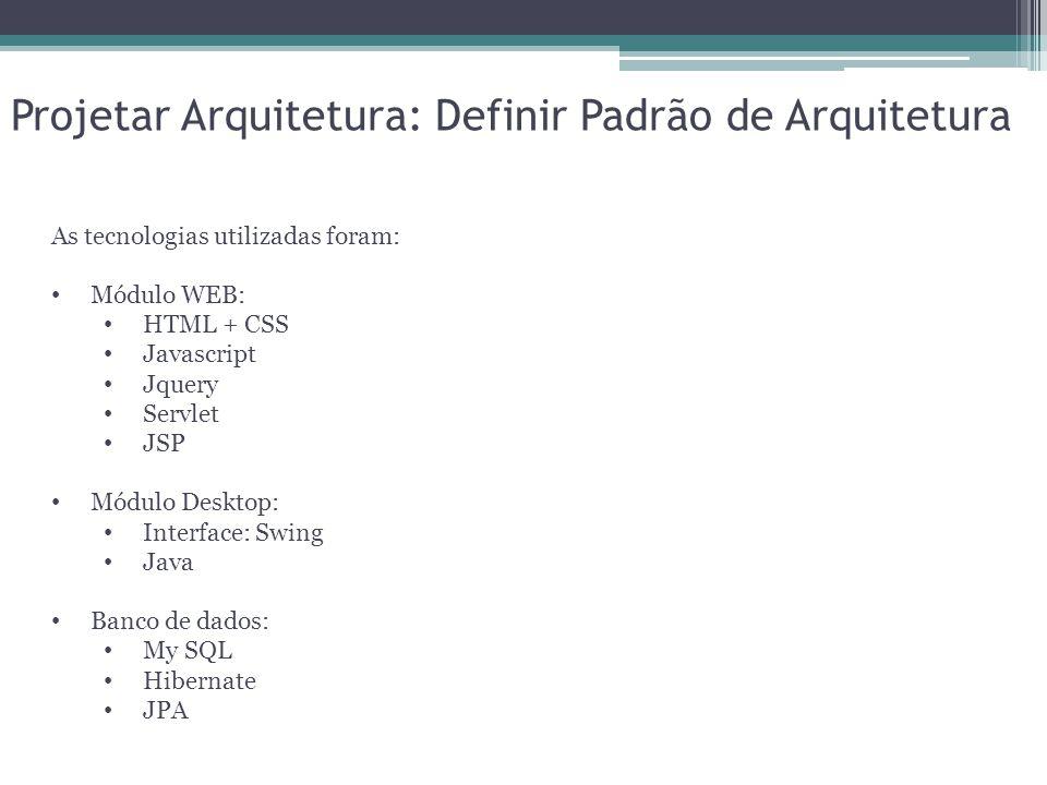Projetar Arquitetura: Definir Padrão de Arquitetura As tecnologias utilizadas foram: Módulo WEB: HTML + CSS Javascript Jquery Servlet JSP Módulo Deskt