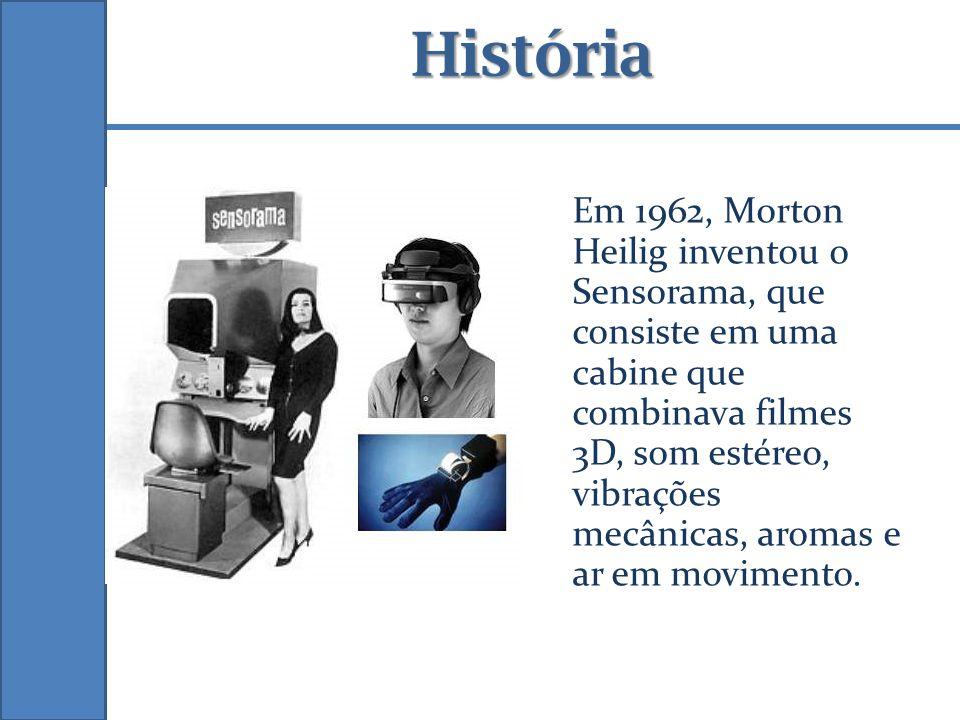 História Em 1962, Morton Heilig inventou o Sensorama, que consiste em uma cabine que combinava filmes 3D, som estéreo, vibrações mecânicas, aromas e a