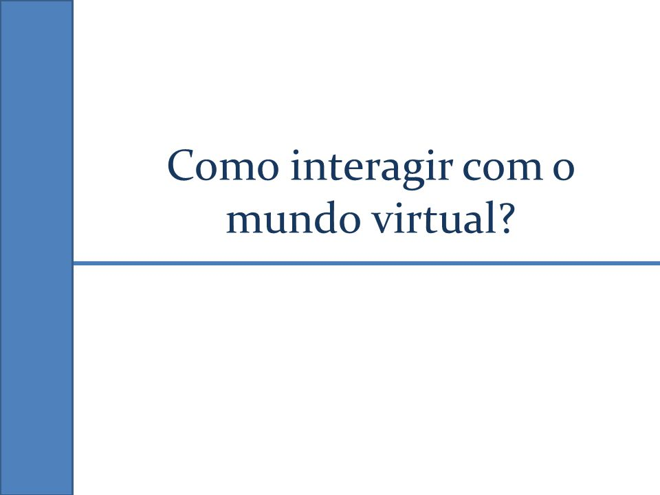 Como interagir com o mundo virtual?