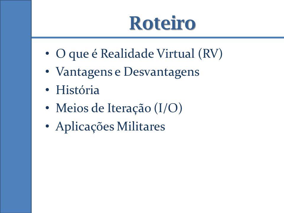 Roteiro O que é Realidade Virtual (RV) Vantagens e Desvantagens História Meios de Iteração (I/O) Aplicações Militares