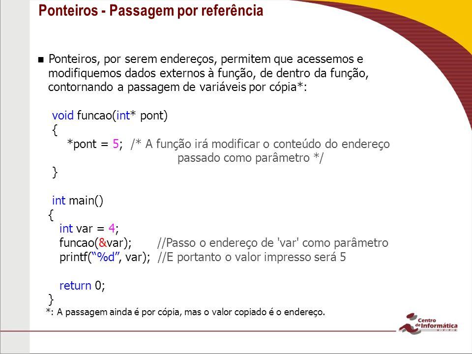 Ponteiros - Passagem por referência Ponteiros, por serem endereços, permitem que acessemos e modifiquemos dados externos à função, de dentro da função