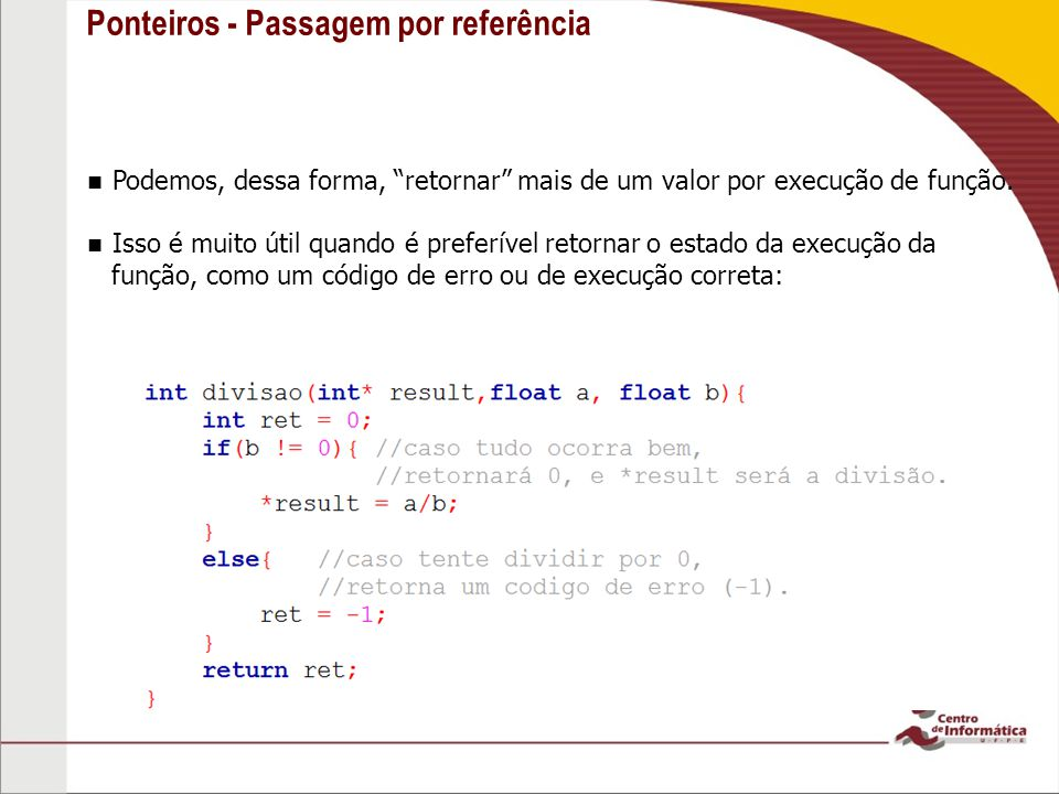 Ponteiros - Passagem por referência Podemos, dessa forma, retornar mais de um valor por execução de função. Isso é muito útil quando é preferível reto