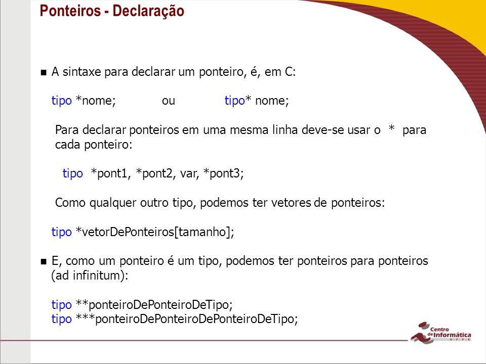 Ponteiros - Declaração A sintaxe para declarar um ponteiro, é, em C: tipo *nome; ou tipo* nome; Para declarar ponteiros em uma mesma linha deve-se usa
