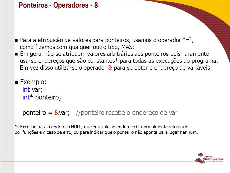 Ponteiros - Operadores - & Para a atribuição de valores para ponteiros, usamos o operador =, como fizemos com qualquer outro tipo, MAS: Em geral não s
