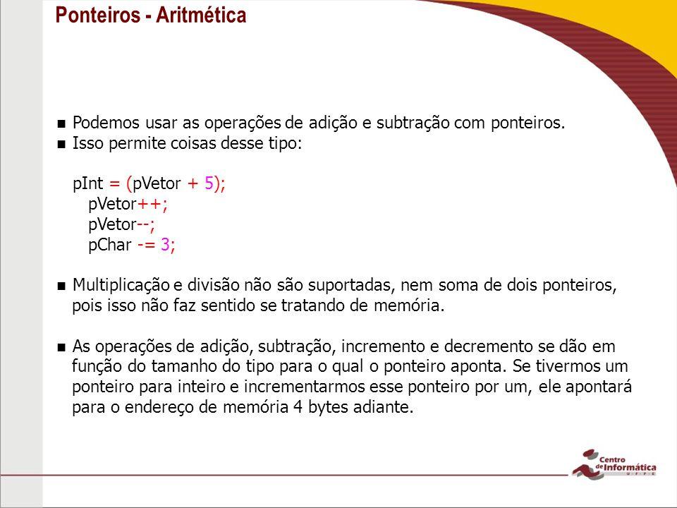 Ponteiros - Aritmética Podemos usar as operações de adição e subtração com ponteiros. Isso permite coisas desse tipo: pInt = (pVetor + 5); pVetor++; p
