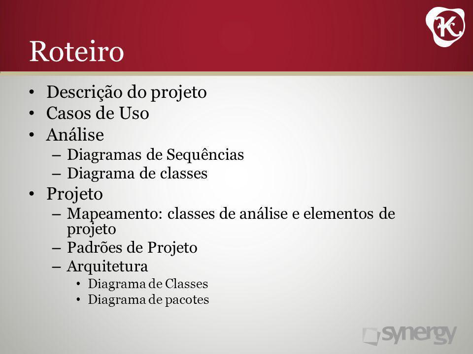 Roteiro Descrição do projeto Casos de Uso Análise – Diagramas de Sequências – Diagrama de classes Projeto – Mapeamento: classes de análise e elementos de projeto – Padrões de Projeto – Arquitetura Diagrama de Classes Diagrama de pacotes