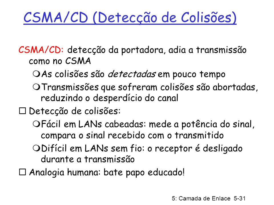 5: Camada de Enlace 5-31 CSMA/CD (Detecção de Colisões) CSMA/CD: detecção da portadora, adia a transmissão como no CSMA As colisões são detectadas em