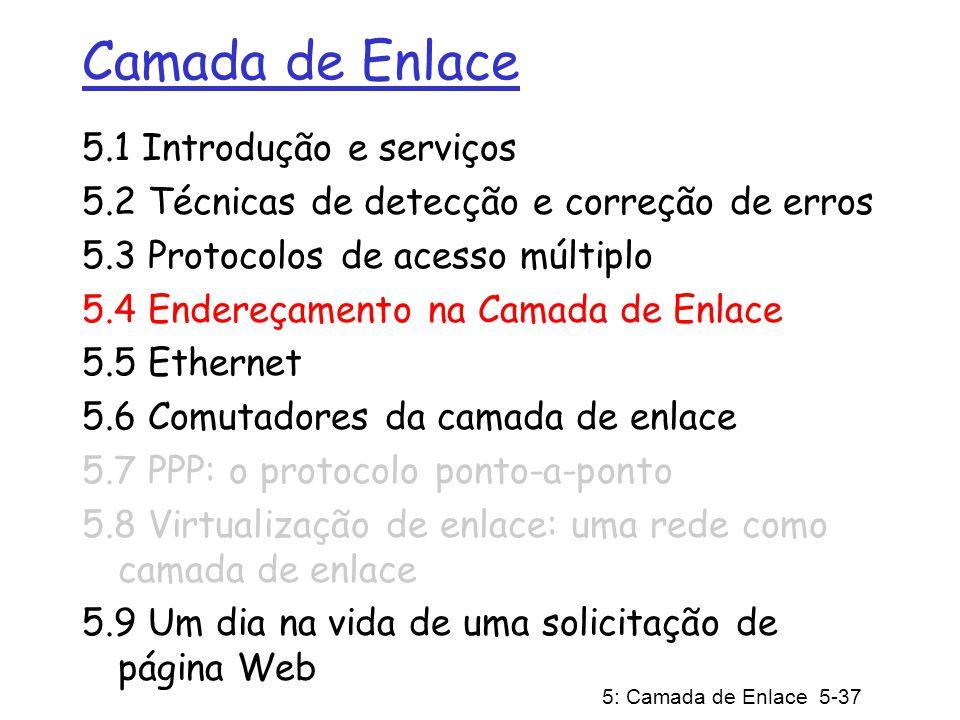 5: Camada de Enlace 5-37 Camada de Enlace 5.1 Introdução e serviços 5.2 Técnicas de detecção e correção de erros 5.3 Protocolos de acesso múltiplo 5.4