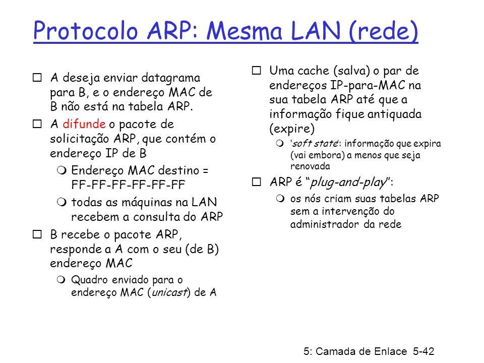 5: Camada de Enlace 5-42 Protocolo ARP: Mesma LAN (rede) A deseja enviar datagrama para B, e o endereço MAC de B não está na tabela ARP. A difunde o p