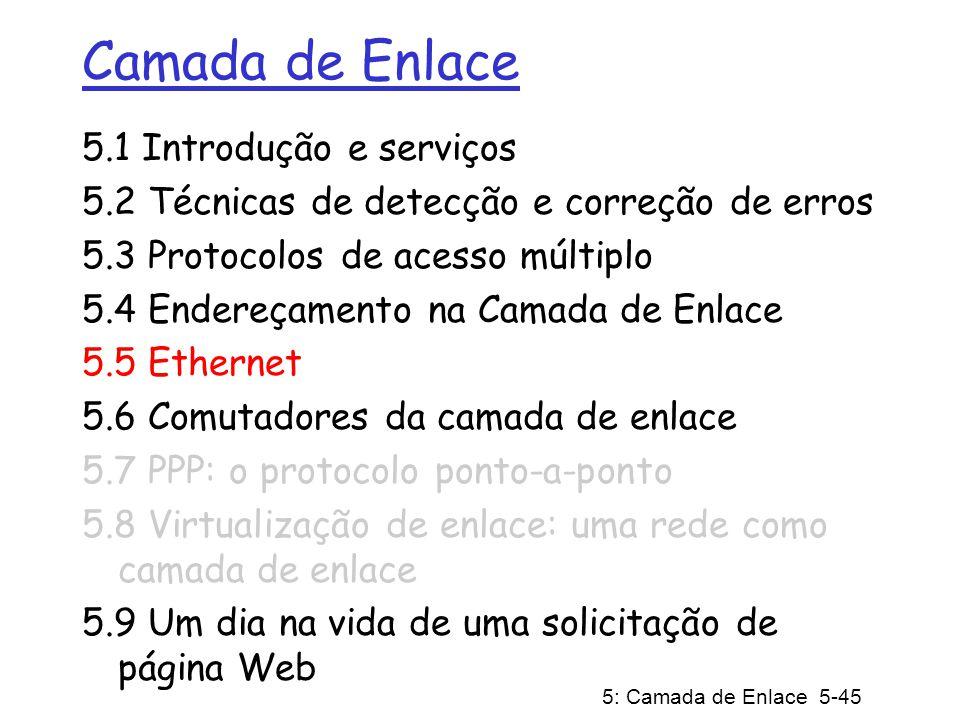 5: Camada de Enlace 5-45 Camada de Enlace 5.1 Introdução e serviços 5.2 Técnicas de detecção e correção de erros 5.3 Protocolos de acesso múltiplo 5.4