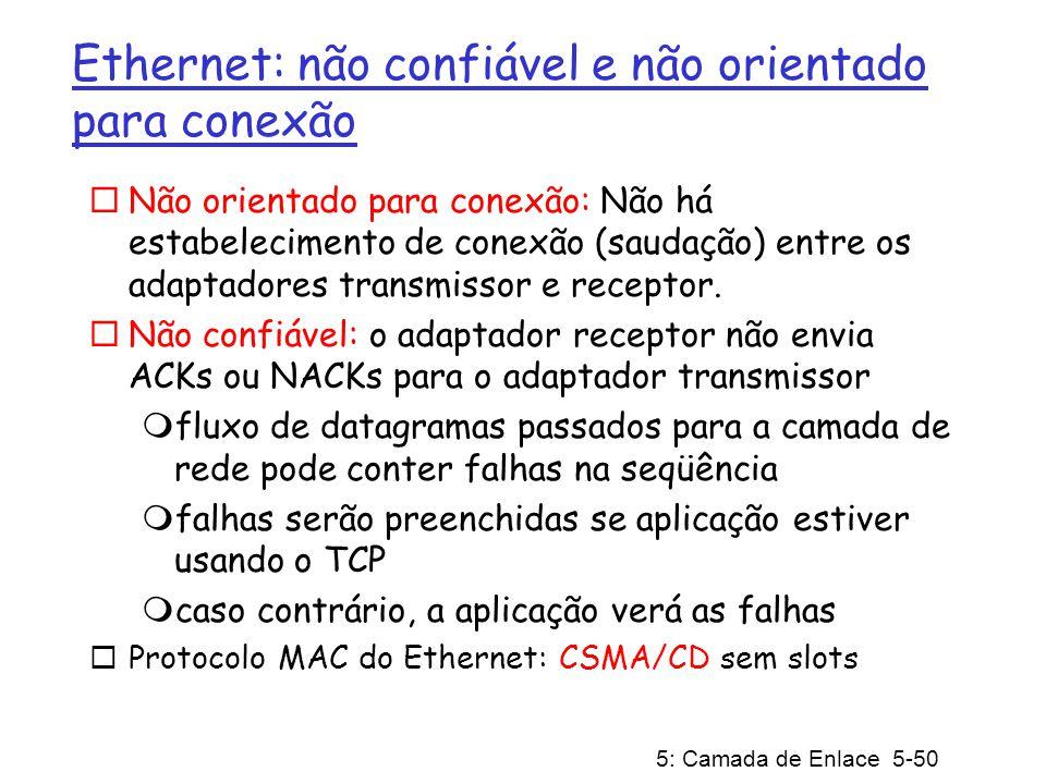 5: Camada de Enlace 5-50 Ethernet: não confiável e não orientado para conexão Não orientado para conexão: Não há estabelecimento de conexão (saudação)