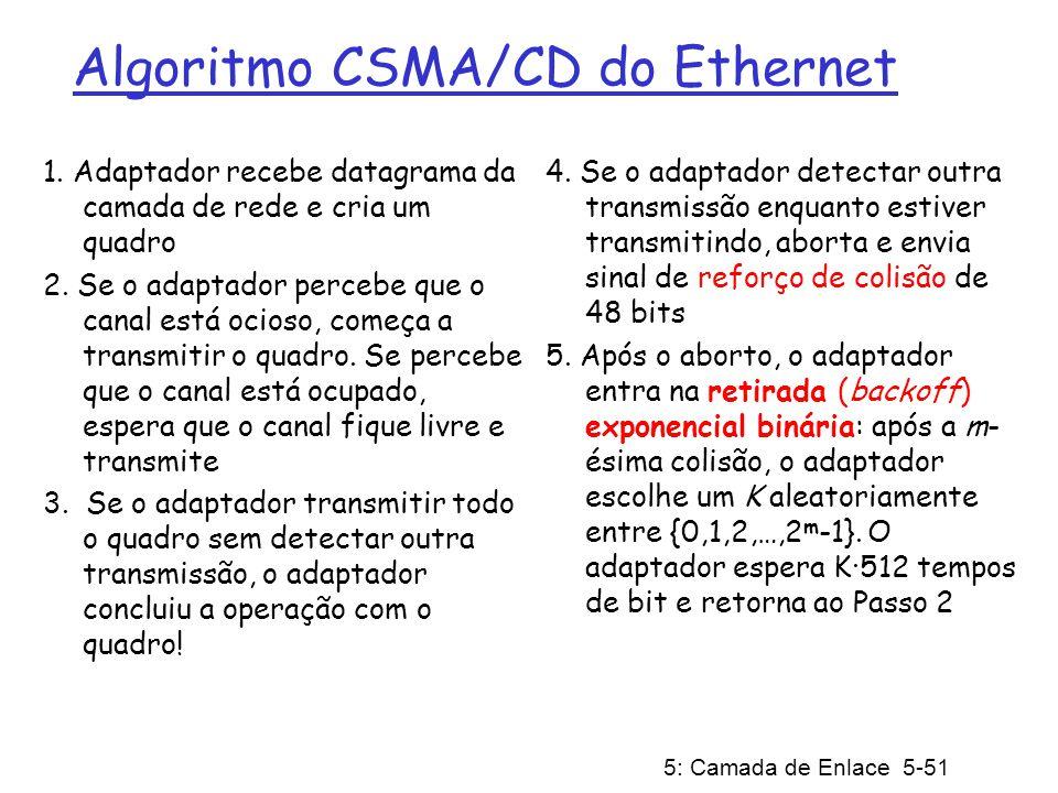 5: Camada de Enlace 5-51 Algoritmo CSMA/CD do Ethernet 1. Adaptador recebe datagrama da camada de rede e cria um quadro 2. Se o adaptador percebe que