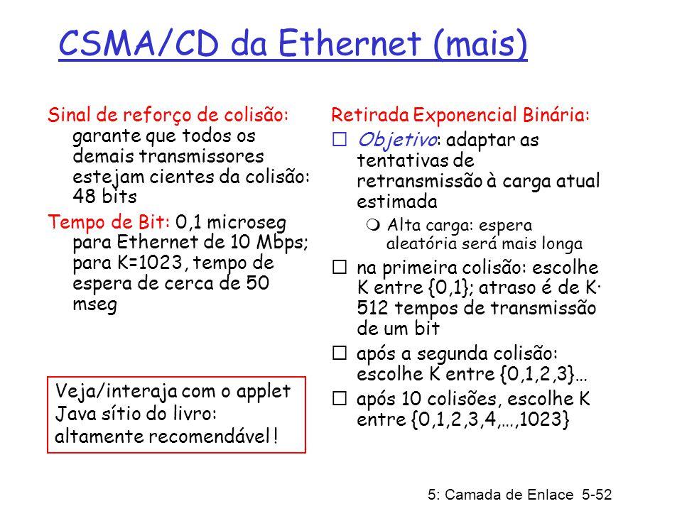 5: Camada de Enlace 5-52 CSMA/CD da Ethernet (mais) Sinal de reforço de colisão: garante que todos os demais transmissores estejam cientes da colisão: