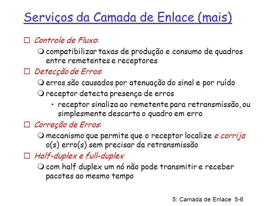 5: Camada de Enlace 5-6 Serviços da Camada de Enlace (mais) Controle de Fluxo: compatibilizar taxas de produção e consumo de quadros entre remetentes