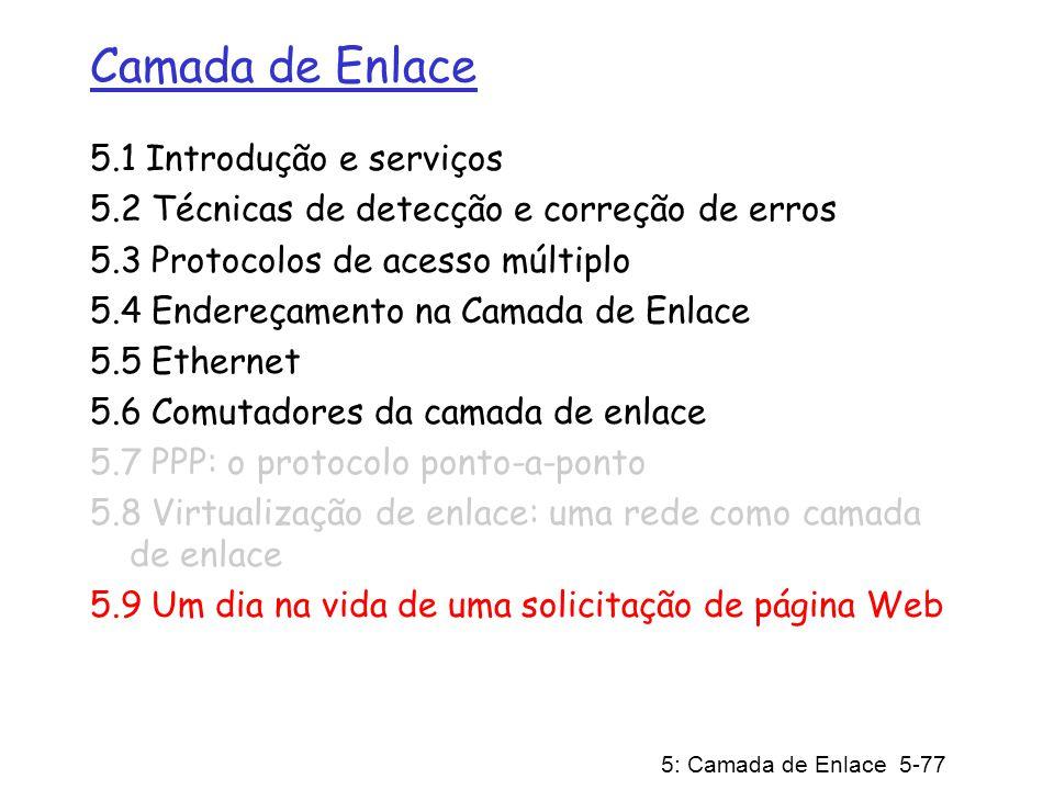 5: Camada de Enlace 5-77 Camada de Enlace 5.1 Introdução e serviços 5.2 Técnicas de detecção e correção de erros 5.3 Protocolos de acesso múltiplo 5.4