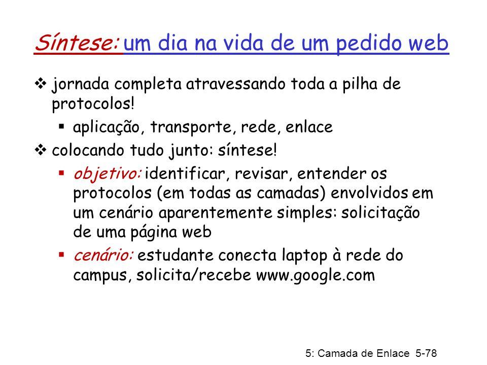 5: Camada de Enlace 5-78 Síntese: um dia na vida de um pedido web jornada completa atravessando toda a pilha de protocolos! aplicação, transporte, red