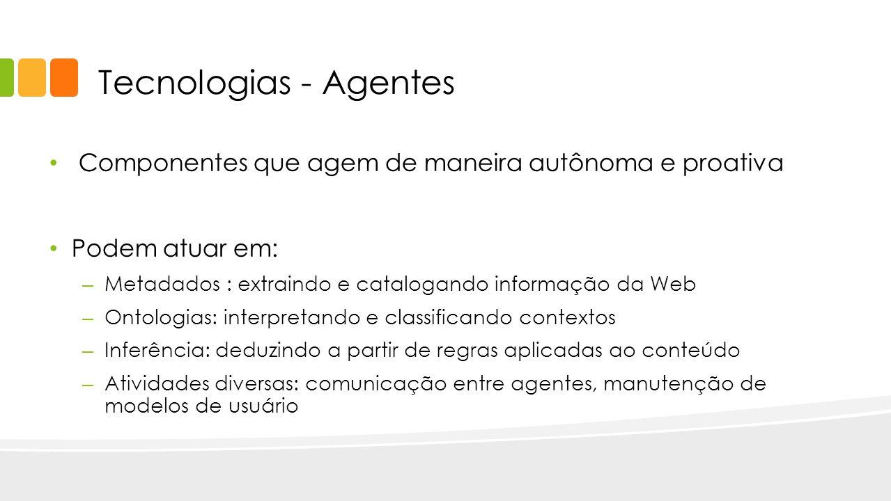 Tecnologias - Agentes Componentes que agem de maneira autônoma e proativa Podem atuar em: – Metadados : extraindo e catalogando informação da Web – On