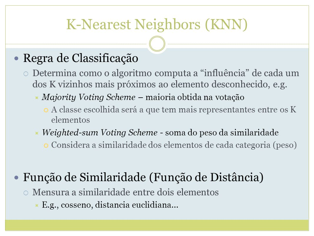 K-Nearest Neighbors (KNN) Regra de Classificação Determina como o algoritmo computa a influência de cada um dos K vizinhos mais próximos ao elemento desconhecido, e.g.