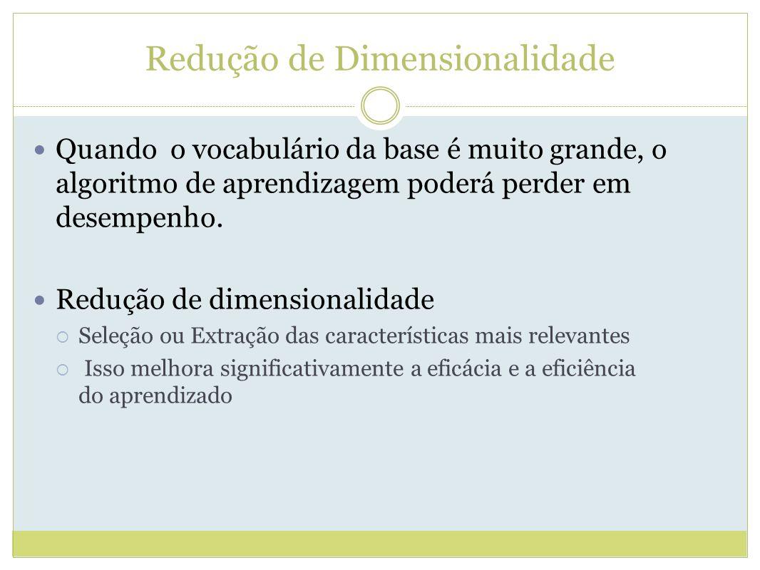 Redução de Dimensionalidade Quando o vocabulário da base é muito grande, o algoritmo de aprendizagem poderá perder em desempenho.