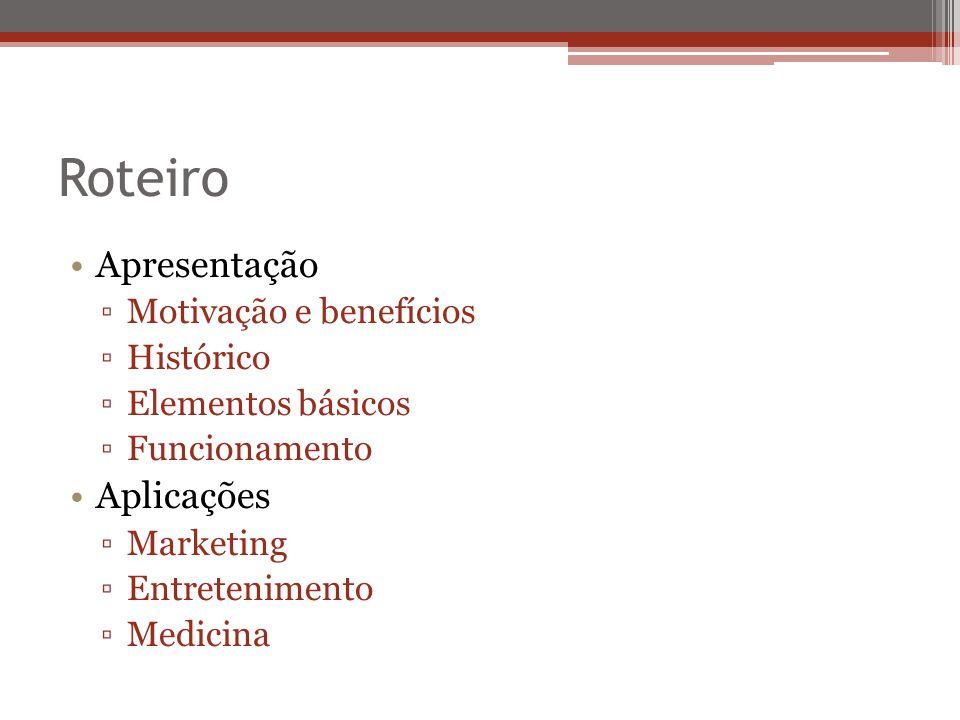 Roteiro Apresentação Motivação e benefícios Histórico Elementos básicos Funcionamento Aplicações Marketing Entretenimento Medicina