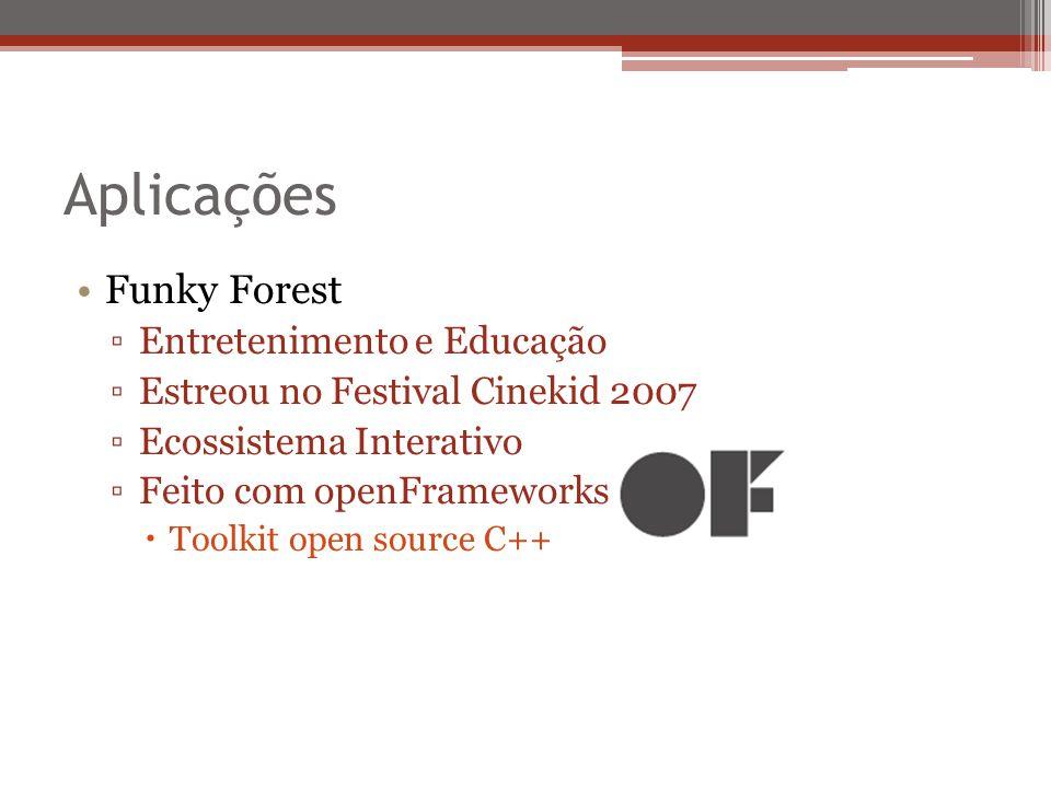 Aplicações Funky Forest Entretenimento e Educação Estreou no Festival Cinekid 2007 Ecossistema Interativo Feito com openFrameworks Toolkit open source C++